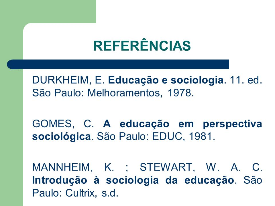 REFERÊNCIAS DURKHEIM, E. Educação e sociologia. 11. ed. São Paulo: Melhoramentos, 1978.
