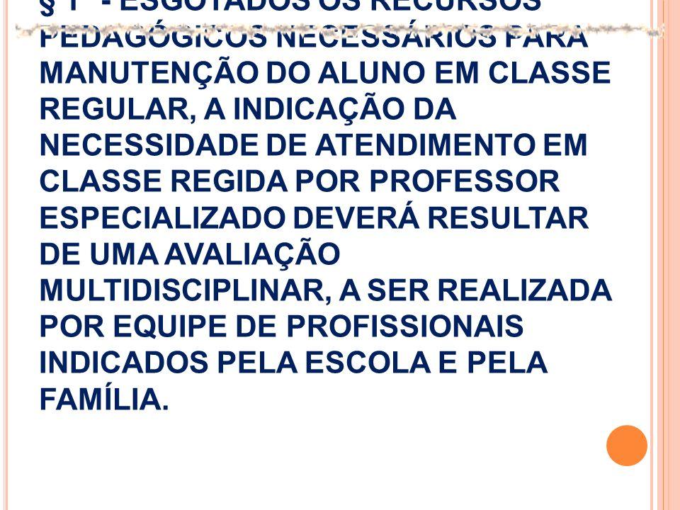 § 1º - ESGOTADOS OS RECURSOS PEDAGÓGICOS NECESSÁRIOS PARA MANUTENÇÃO DO ALUNO EM CLASSE REGULAR, A INDICAÇÃO DA NECESSIDADE DE ATENDIMENTO EM CLASSE REGIDA POR PROFESSOR ESPECIALIZADO DEVERÁ RESULTAR DE UMA AVALIAÇÃO MULTIDISCIPLINAR, A SER REALIZADA POR EQUIPE DE PROFISSIONAIS INDICADOS PELA ESCOLA E PELA FAMÍLIA.