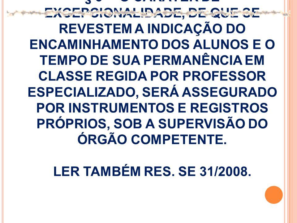 § 3º - O CARÁTER DE EXCEPCIONALIDADE, DE QUE SE REVESTEM A INDICAÇÃO DO ENCAMINHAMENTO DOS ALUNOS E O TEMPO DE SUA PERMANÊNCIA EM CLASSE REGIDA POR PROFESSOR ESPECIALIZADO, SERÁ ASSEGURADO POR INSTRUMENTOS E REGISTROS PRÓPRIOS, SOB A SUPERVISÃO DO ÓRGÃO COMPETENTE.