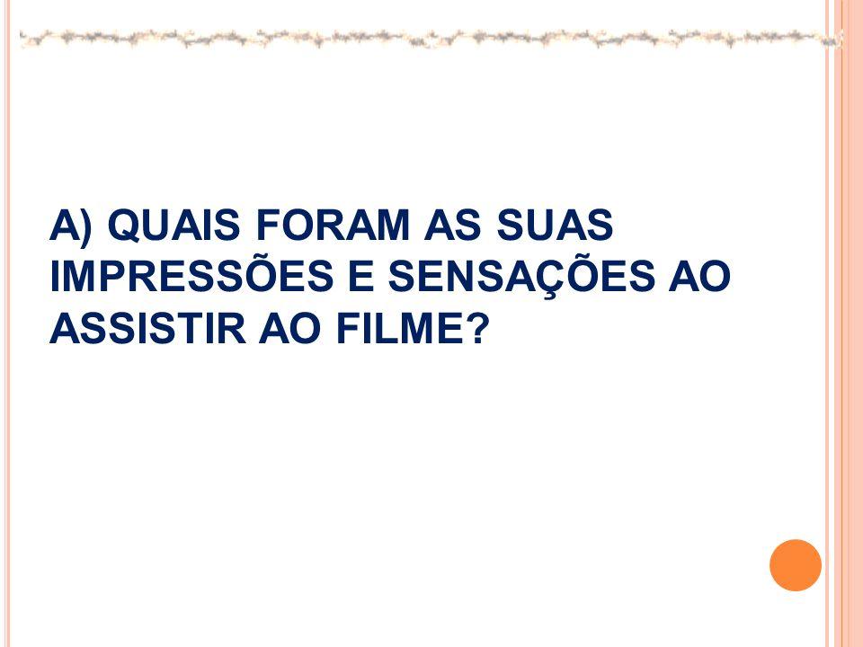 A) QUAIS FORAM AS SUAS IMPRESSÕES E SENSAÇÕES AO ASSISTIR AO FILME