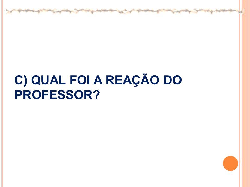 C) QUAL FOI A REAÇÃO DO PROFESSOR