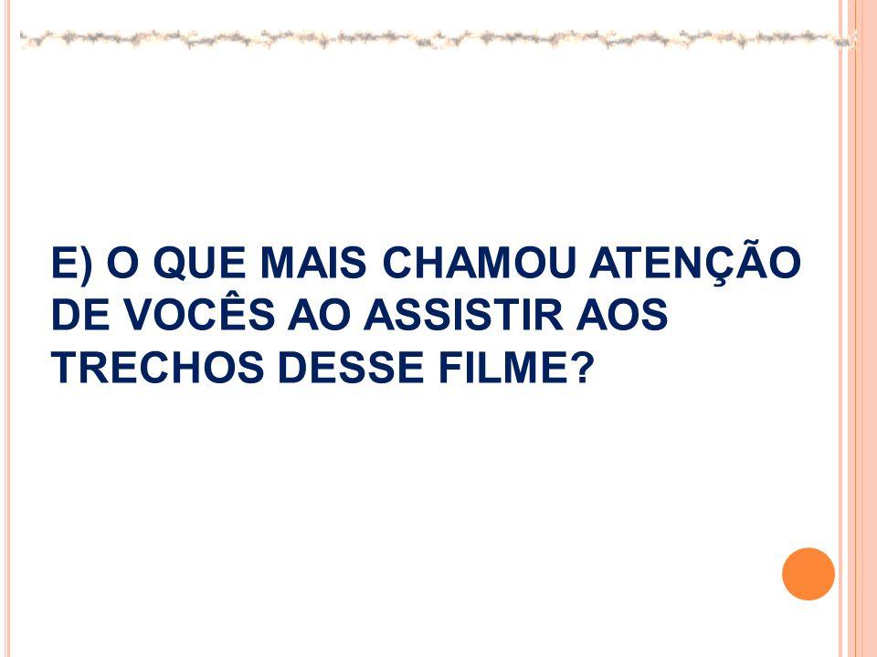 E) O QUE MAIS CHAMOU ATENÇÃO DE VOCÊS AO ASSISTIR AOS TRECHOS DESSE FILME