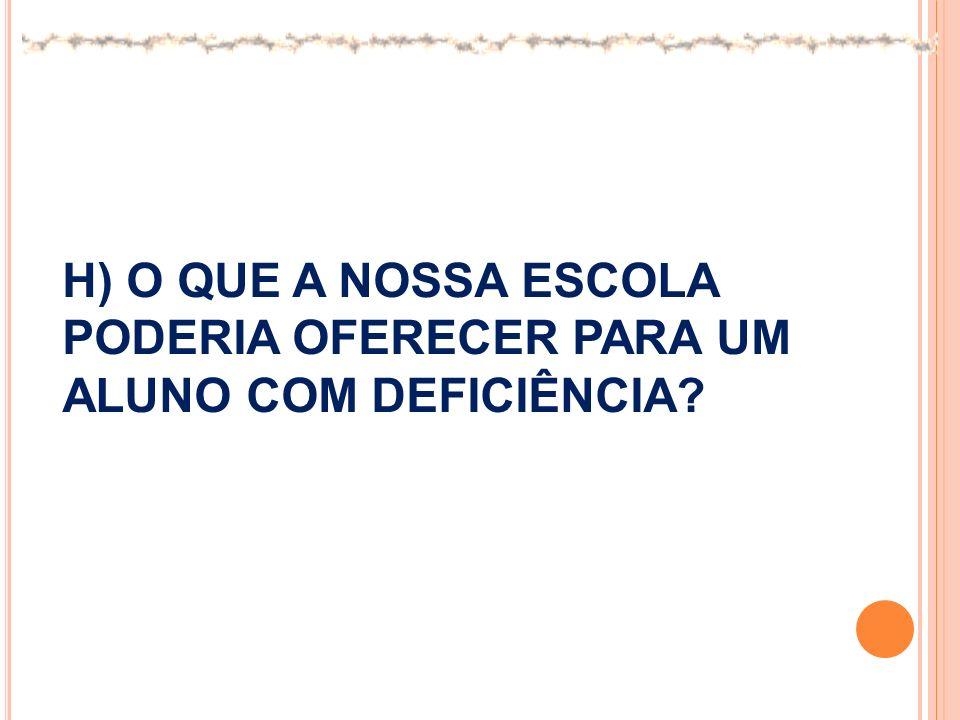 H) O QUE A NOSSA ESCOLA PODERIA OFERECER PARA UM ALUNO COM DEFICIÊNCIA
