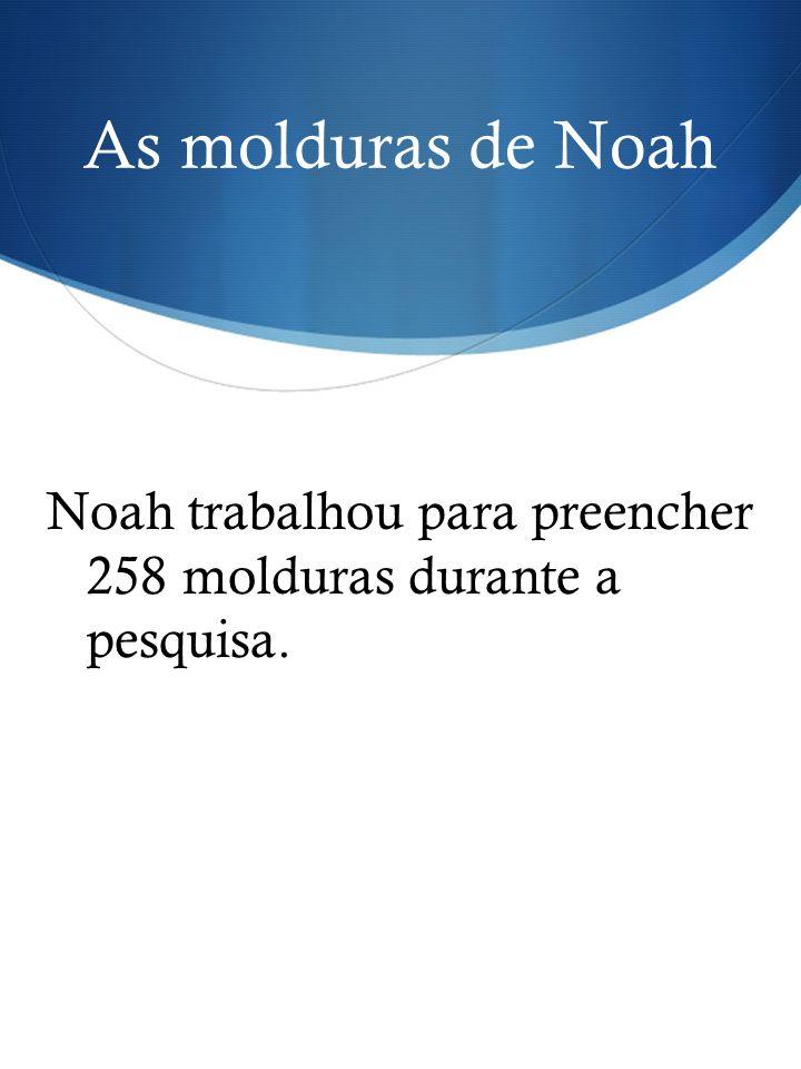 As molduras de Noah Noah trabalhou para preencher 258 molduras durante a pesquisa.
