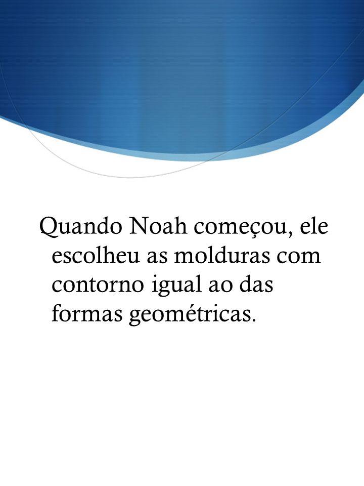 Quando Noah começou, ele escolheu as molduras com contorno igual ao das formas geométricas.