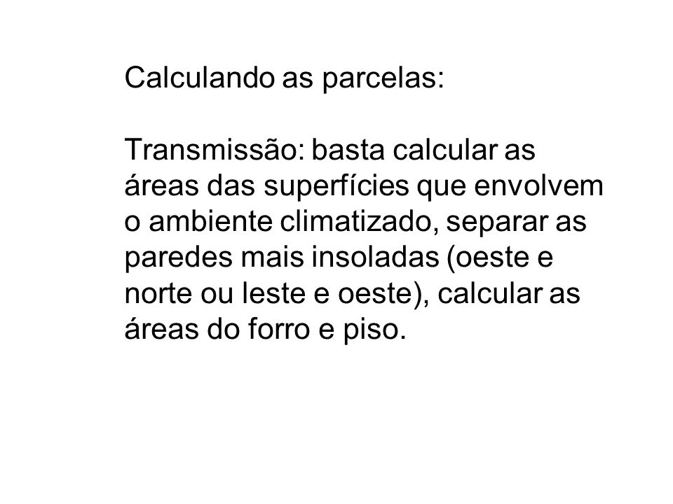 Calculando as parcelas: Transmissão: basta calcular as áreas das superfícies que envolvem o ambiente climatizado, separar as paredes mais insoladas (oeste e norte ou leste e oeste), calcular as áreas do forro e piso.