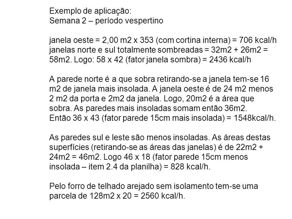 Exemplo de aplicação: Semana 2 – período vespertino janela oeste = 2,00 m2 x 353 (com cortina interna) = 706 kcal/h janelas norte e sul totalmente sombreadas = 32m2 + 26m2 = 58m2.