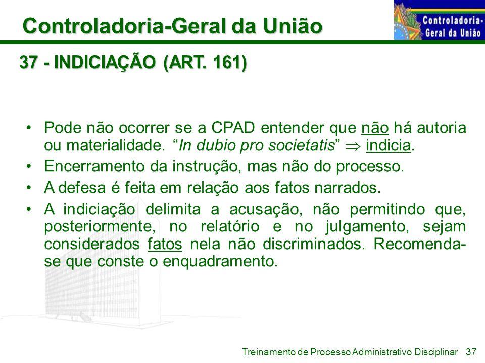37 - INDICIAÇÃO (ART. 161) Pode não ocorrer se a CPAD entender que não há autoria ou materialidade. In dubio pro societatis  indicia.