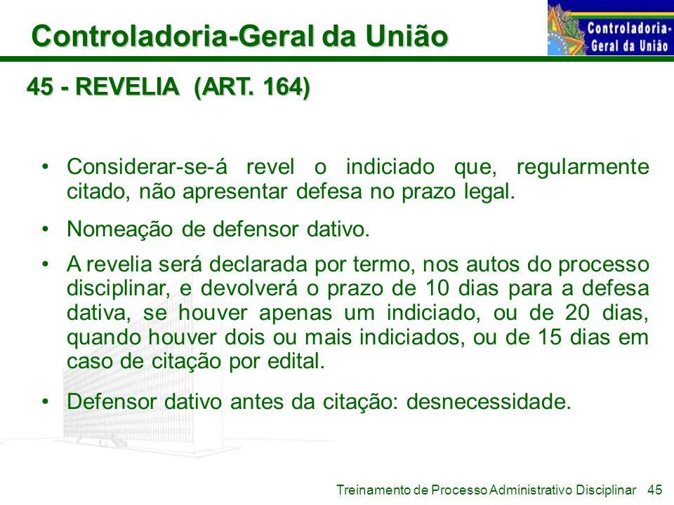 45 - REVELIA (ART. 164) Considerar-se-á revel o indiciado que, regularmente citado, não apresentar defesa no prazo legal.