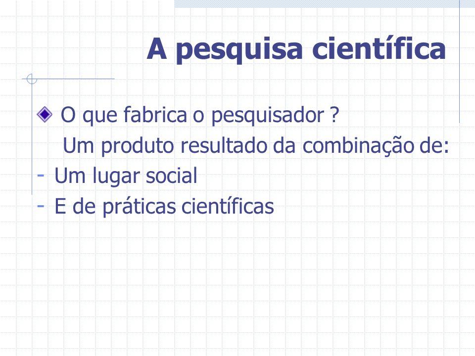 A pesquisa científica O que fabrica o pesquisador