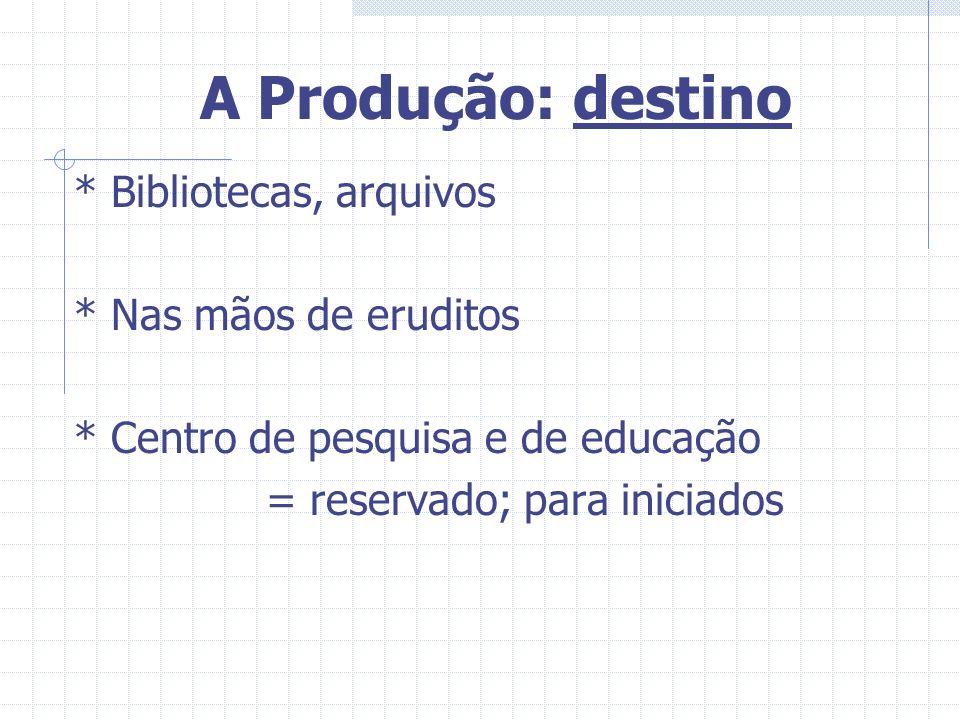 A Produção: destino * Bibliotecas, arquivos * Nas mãos de eruditos