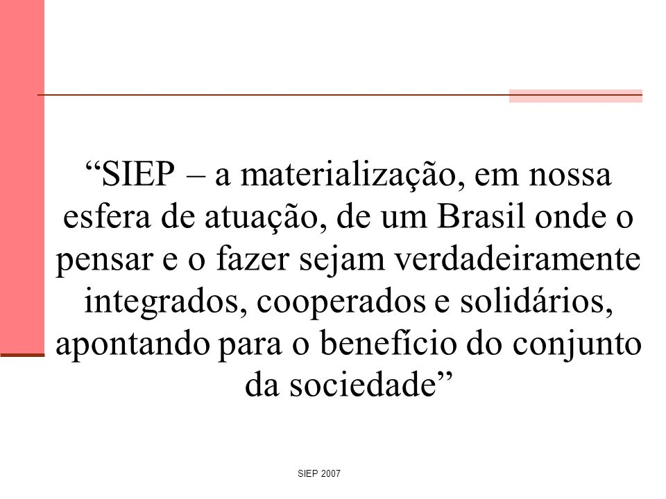 SIEP – a materialização, em nossa esfera de atuação, de um Brasil onde o pensar e o fazer sejam verdadeiramente integrados, cooperados e solidários, apontando para o benefício do conjunto da sociedade