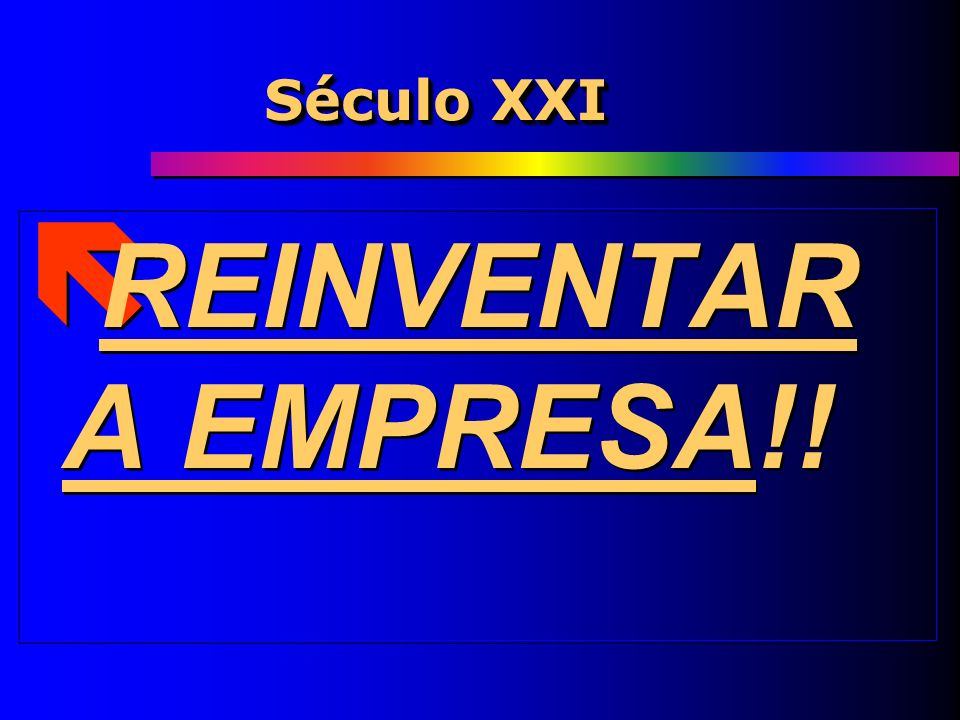 Século XXI REINVENTAR A EMPRESA!!