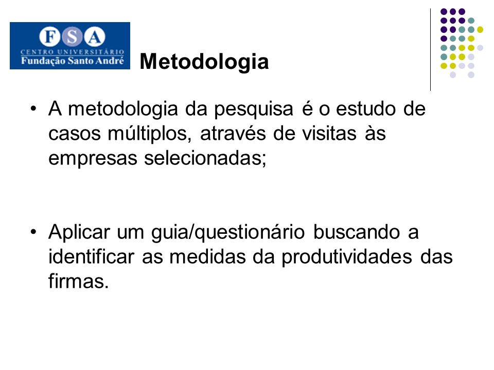 Metodologia A metodologia da pesquisa é o estudo de casos múltiplos, através de visitas às empresas selecionadas;
