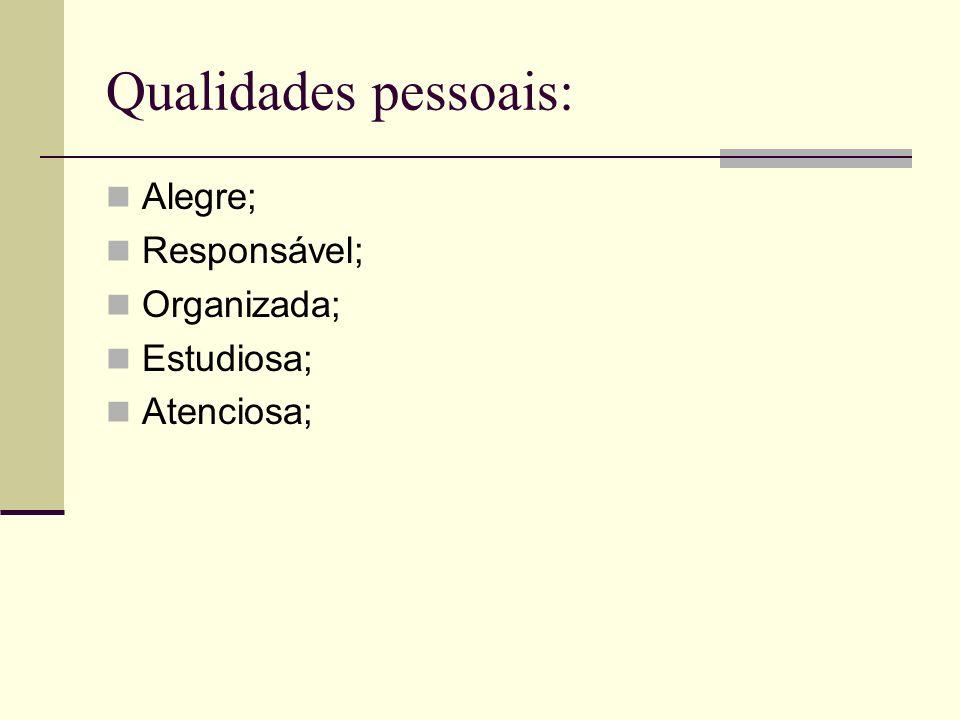 Qualidades pessoais: Alegre; Responsável; Organizada; Estudiosa;