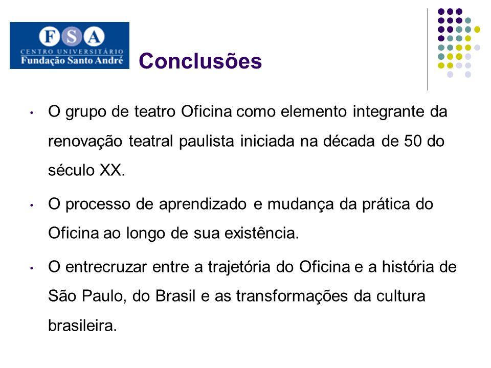 Conclusões O grupo de teatro Oficina como elemento integrante da renovação teatral paulista iniciada na década de 50 do século XX.