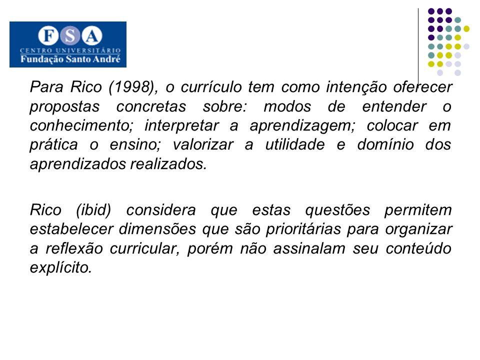 Para Rico (1998), o currículo tem como intenção oferecer propostas concretas sobre: modos de entender o conhecimento; interpretar a aprendizagem; colocar em prática o ensino; valorizar a utilidade e domínio dos aprendizados realizados.