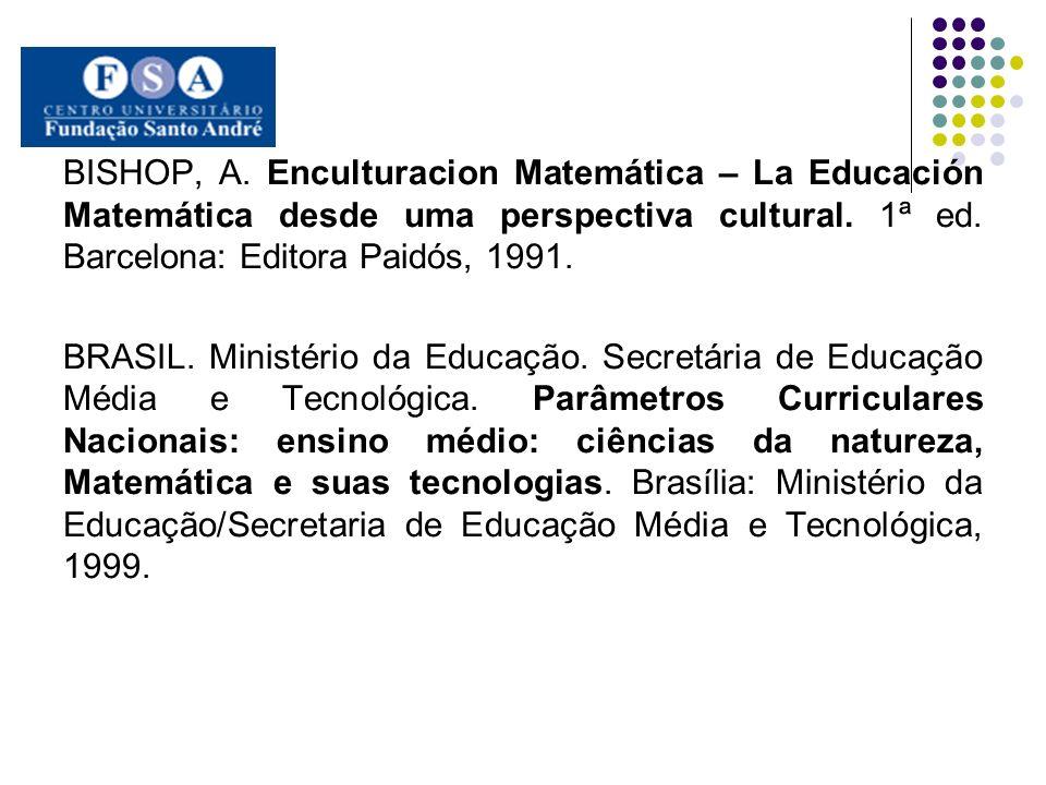 BISHOP, A. Enculturacion Matemática – La Educación Matemática desde uma perspectiva cultural. 1ª ed. Barcelona: Editora Paidós, 1991.