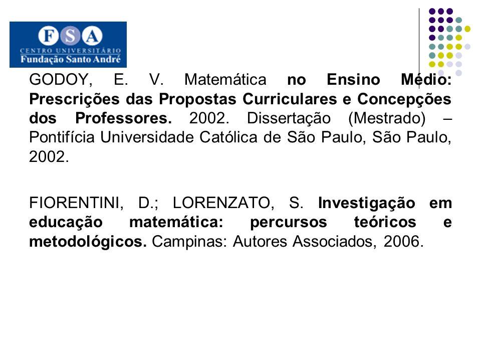 GODOY, E. V. Matemática no Ensino Médio: Prescrições das Propostas Curriculares e Concepções dos Professores. 2002. Dissertação (Mestrado) – Pontifícia Universidade Católica de São Paulo, São Paulo, 2002.