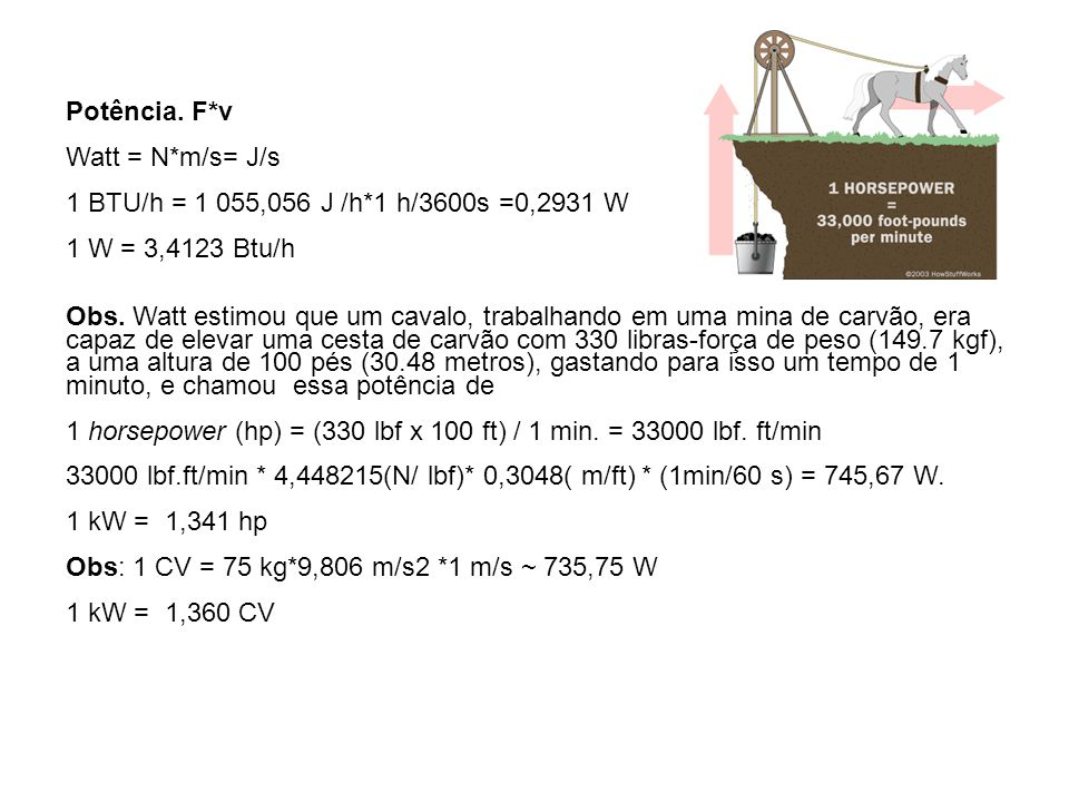 Potência. F*v Watt = N*m/s= J/s. 1 BTU/h = 1 055,056 J /h*1 h/3600s =0,2931 W. 1 W = 3,4123 Btu/h.