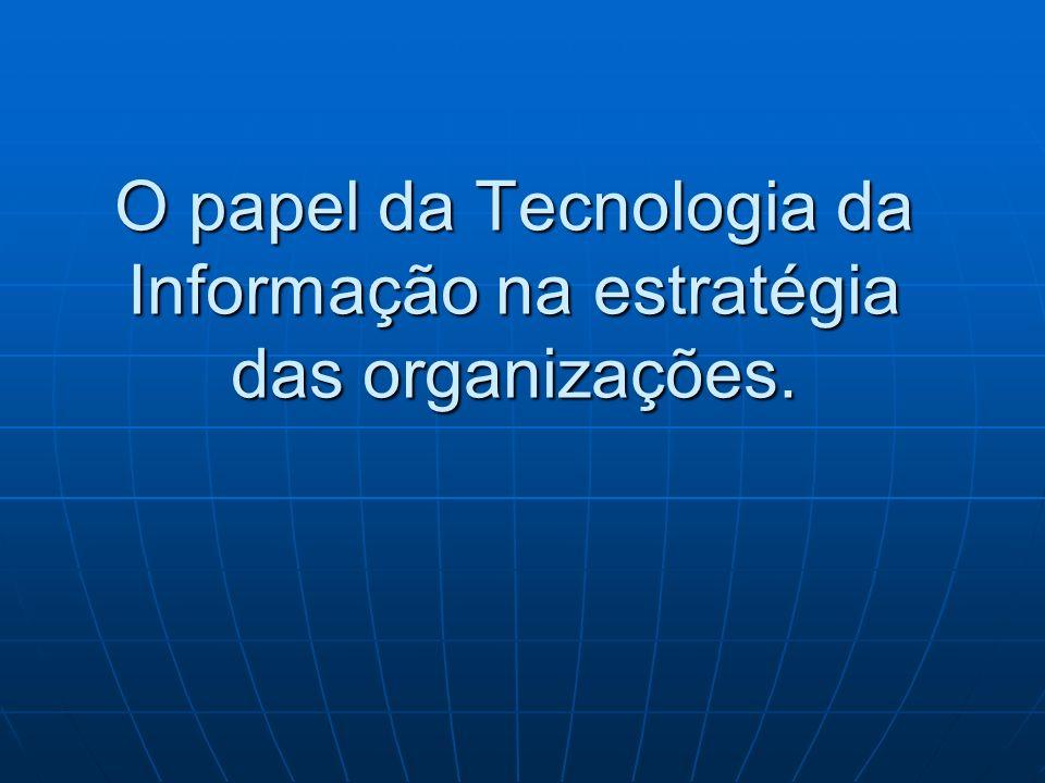 O papel da Tecnologia da Informação na estratégia das organizações.
