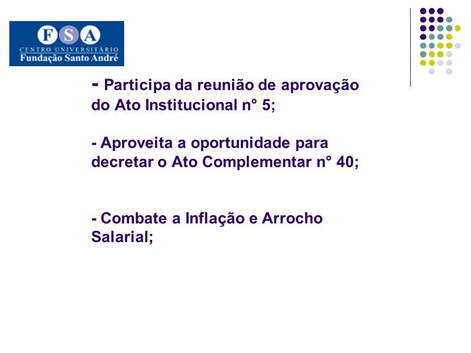 - Participa da reunião de aprovação do Ato Institucional n° 5; - Aproveita a oportunidade para decretar o Ato Complementar n° 40; - Combate a Inflação e Arrocho Salarial;