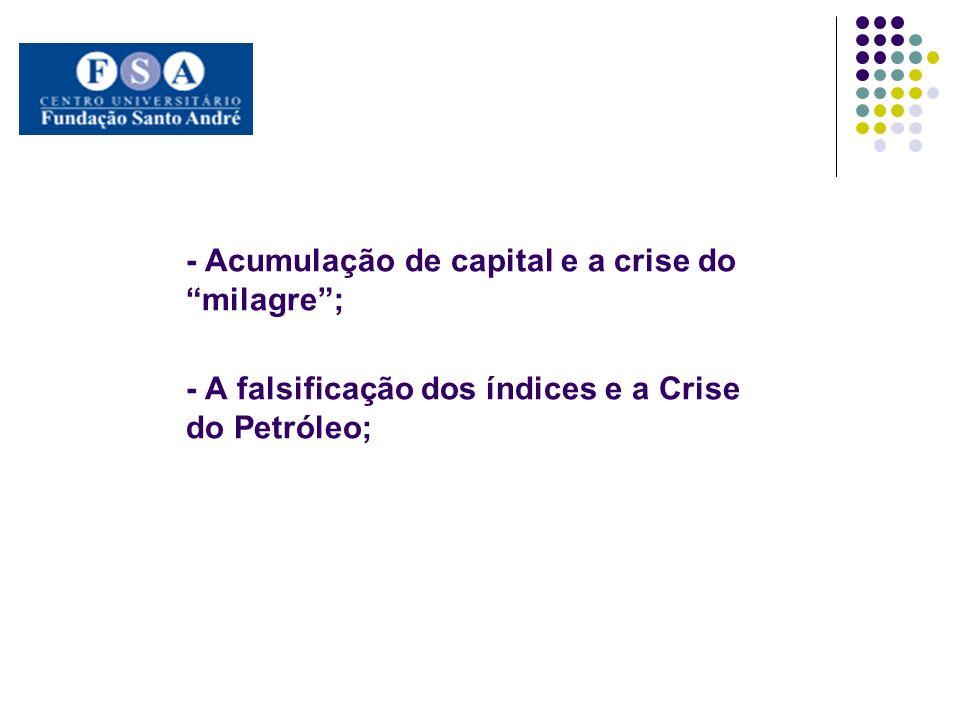 - Acumulação de capital e a crise do milagre ; - A falsificação dos índices e a Crise do Petróleo;