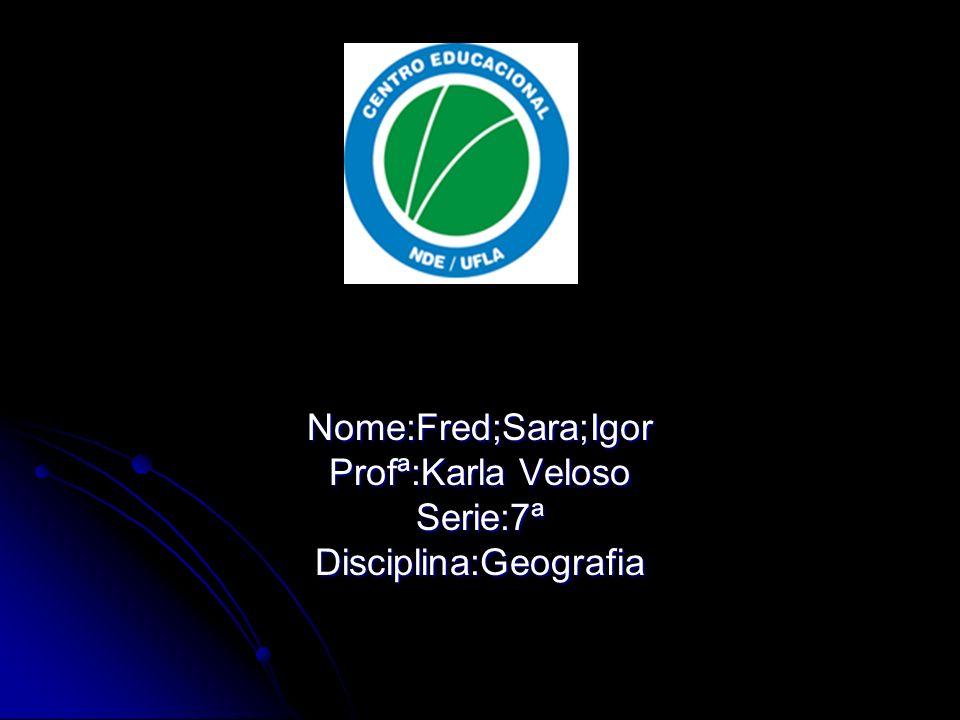 Nome:Fred;Sara;Igor Profª:Karla Veloso Serie:7ª Disciplina:Geografia
