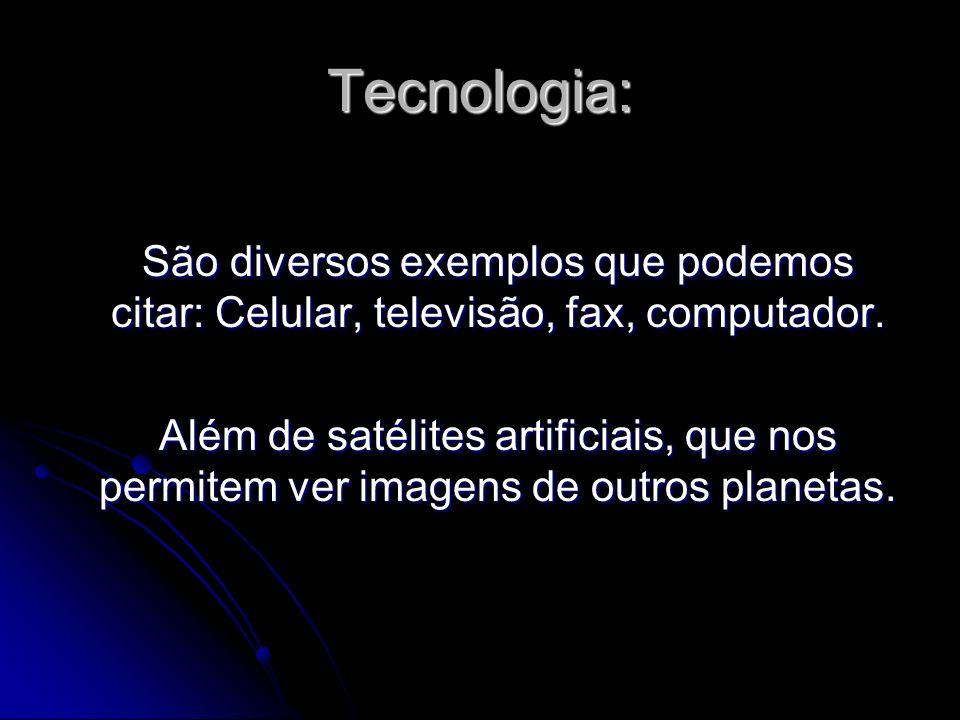 Tecnologia:São diversos exemplos que podemos citar: Celular, televisão, fax, computador.