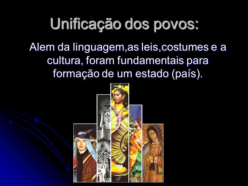 Unificação dos povos:Alem da linguagem,as leis,costumes e a cultura, foram fundamentais para formação de um estado (país).