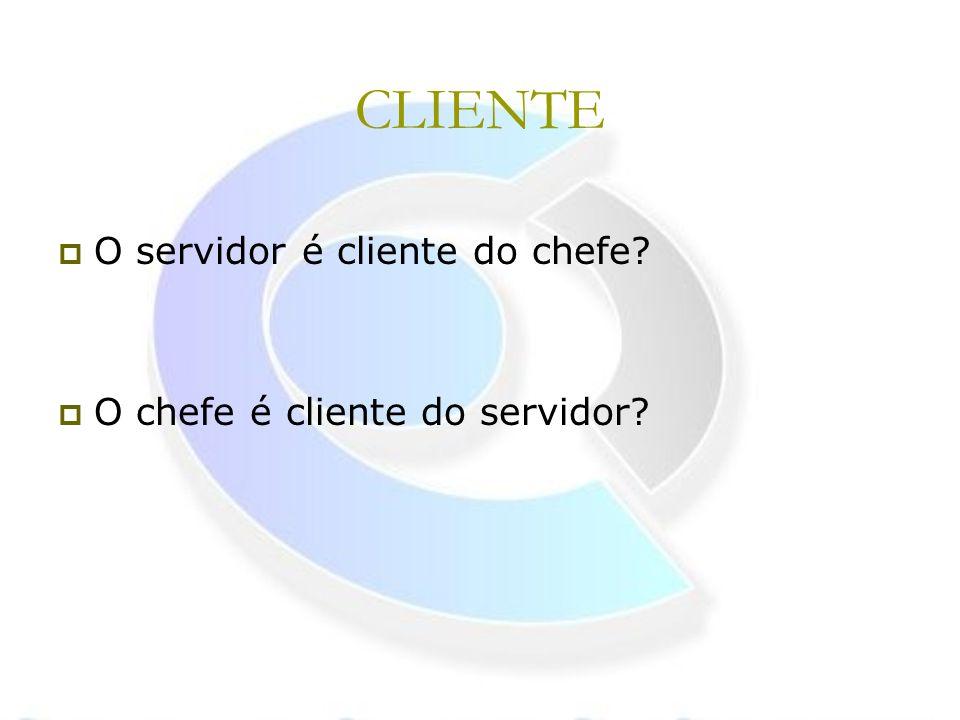CLIENTE O servidor é cliente do chefe O chefe é cliente do servidor