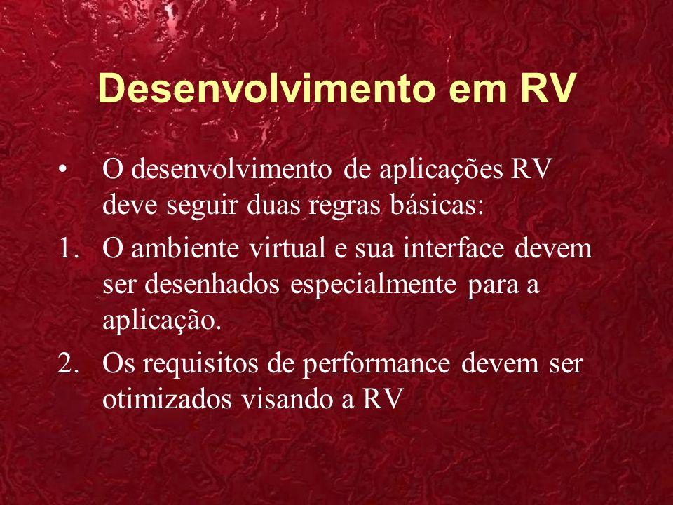 Desenvolvimento em RV O desenvolvimento de aplicações RV deve seguir duas regras básicas:
