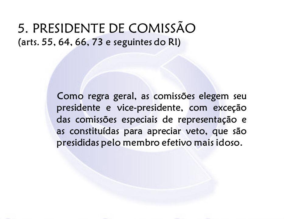5. PRESIDENTE DE COMISSÃO (arts. 55, 64, 66, 73 e seguintes do RI)