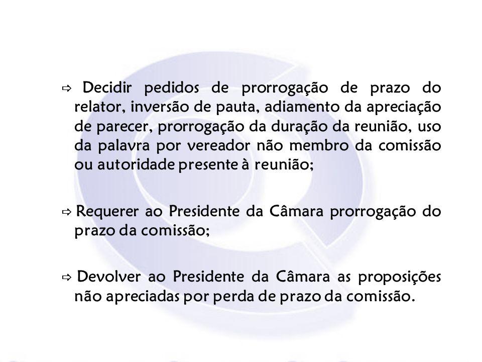  Decidir pedidos de prorrogação de prazo do relator, inversão de pauta, adiamento da apreciação de parecer, prorrogação da duração da reunião, uso da palavra por vereador não membro da comissão ou autoridade presente à reunião;