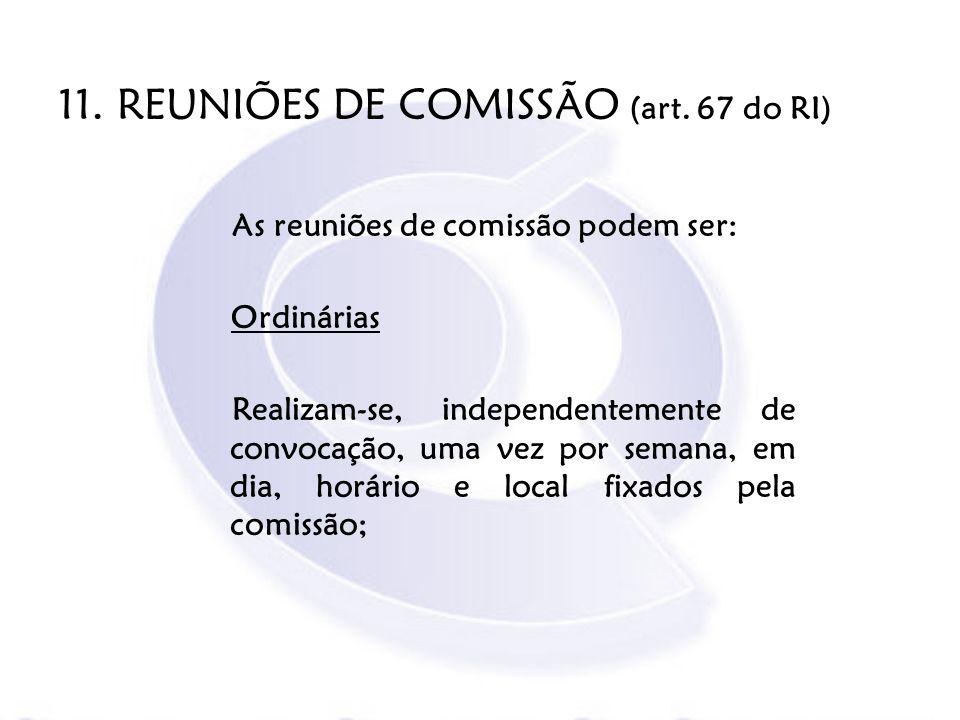 11. REUNIÕES DE COMISSÃO (art. 67 do RI)