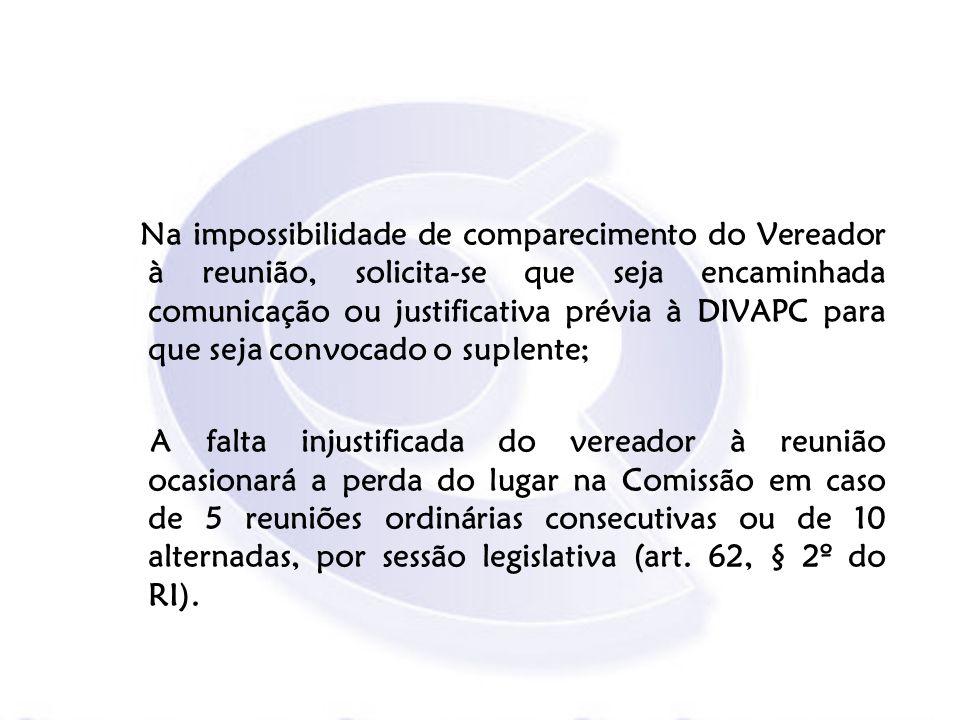 Na impossibilidade de comparecimento do Vereador à reunião, solicita-se que seja encaminhada comunicação ou justificativa prévia à DIVAPC para que seja convocado o suplente;
