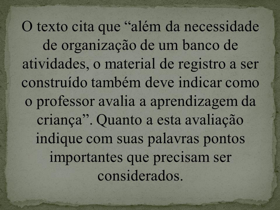 O texto cita que além da necessidade de organização de um banco de atividades, o material de registro a ser construído também deve indicar como o professor avalia a aprendizagem da criança .