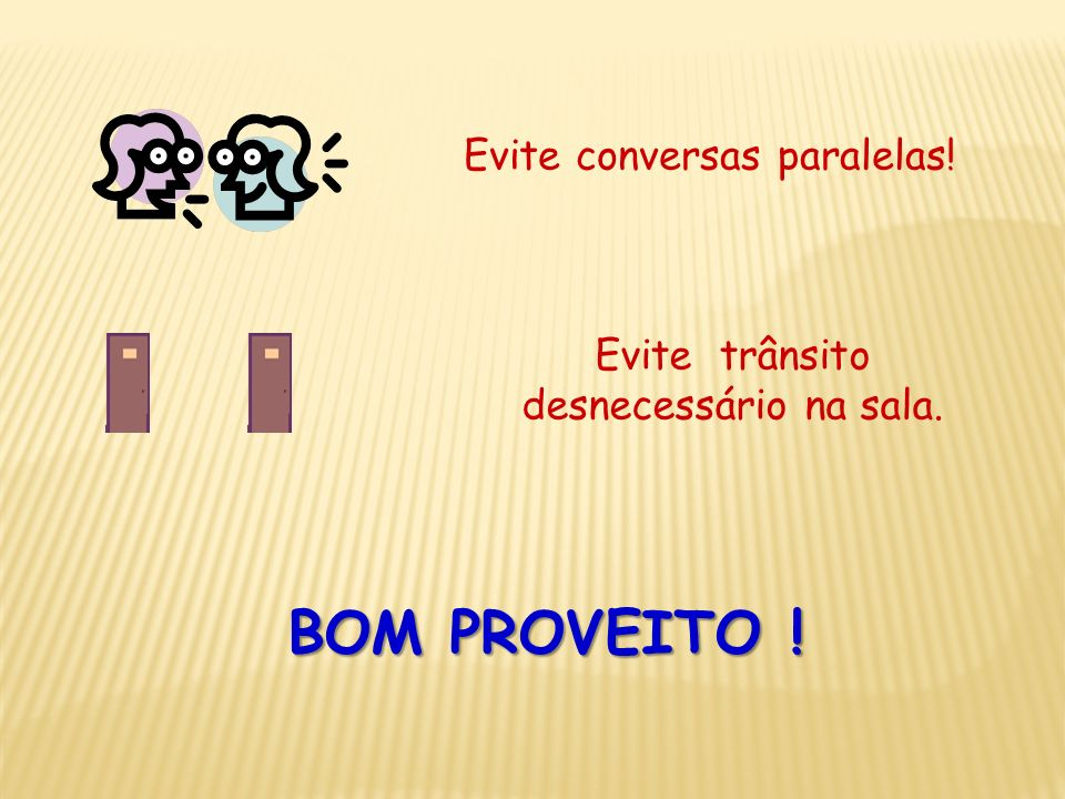 BOM PROVEITO ! Evite conversas paralelas!