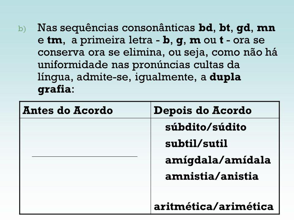 Nas sequências consonânticas bd, bt, gd, mn e tm, a primeira letra - b, g, m ou t - ora se conserva ora se elimina, ou seja, como não há uniformidade nas pronúncias cultas da língua, admite-se, igualmente, a dupla grafia: