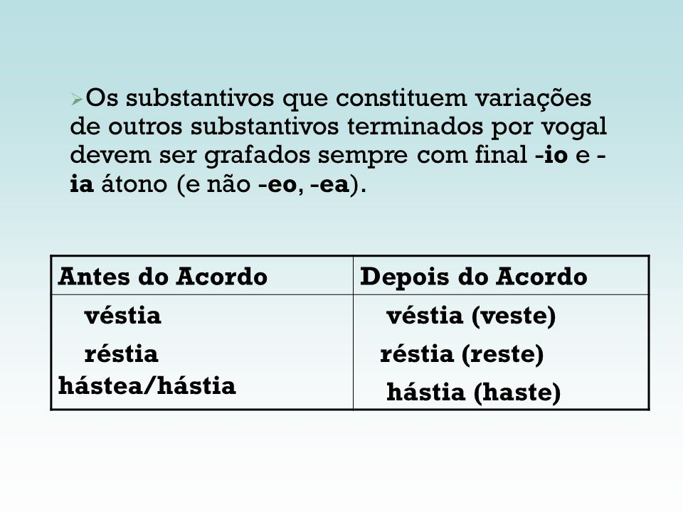 Os substantivos que constituem variações de outros substantivos terminados por vogal devem ser grafados sempre com final -io e -ia átono (e não -eo, -ea).