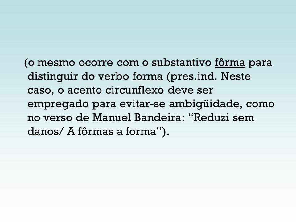 (o mesmo ocorre com o substantivo fôrma para distinguir do verbo forma (pres.ind.