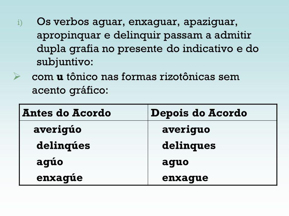 Os verbos aguar, enxaguar, apaziguar, apropinquar e delinquir passam a admitir dupla grafia no presente do indicativo e do subjuntivo: