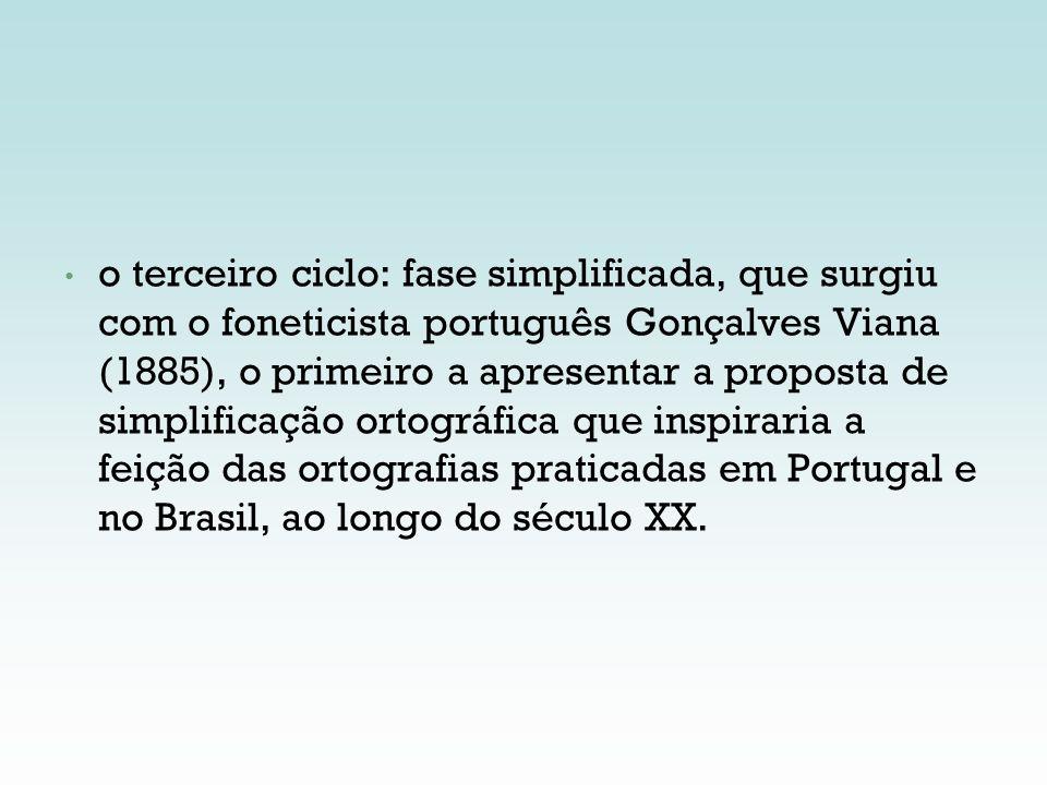 o terceiro ciclo: fase simplificada, que surgiu com o foneticista português Gonçalves Viana (1885), o primeiro a apresentar a proposta de simplificação ortográfica que inspiraria a feição das ortografias praticadas em Portugal e no Brasil, ao longo do século XX.