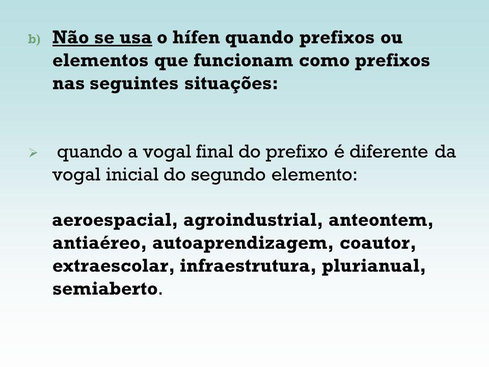 Não se usa o hífen quando prefixos ou elementos que funcionam como prefixos nas seguintes situações: