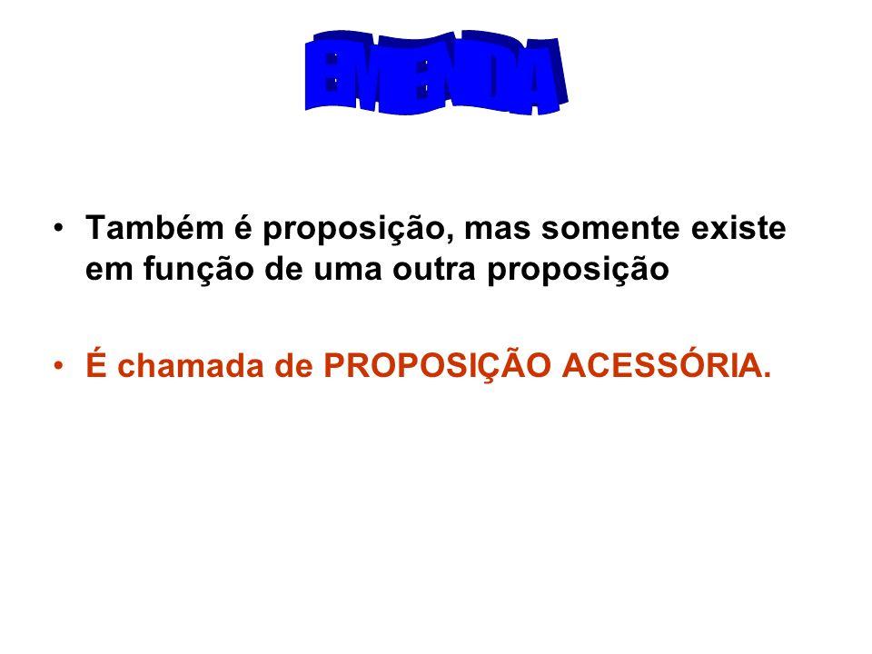 EMENDA Também é proposição, mas somente existe em função de uma outra proposição.