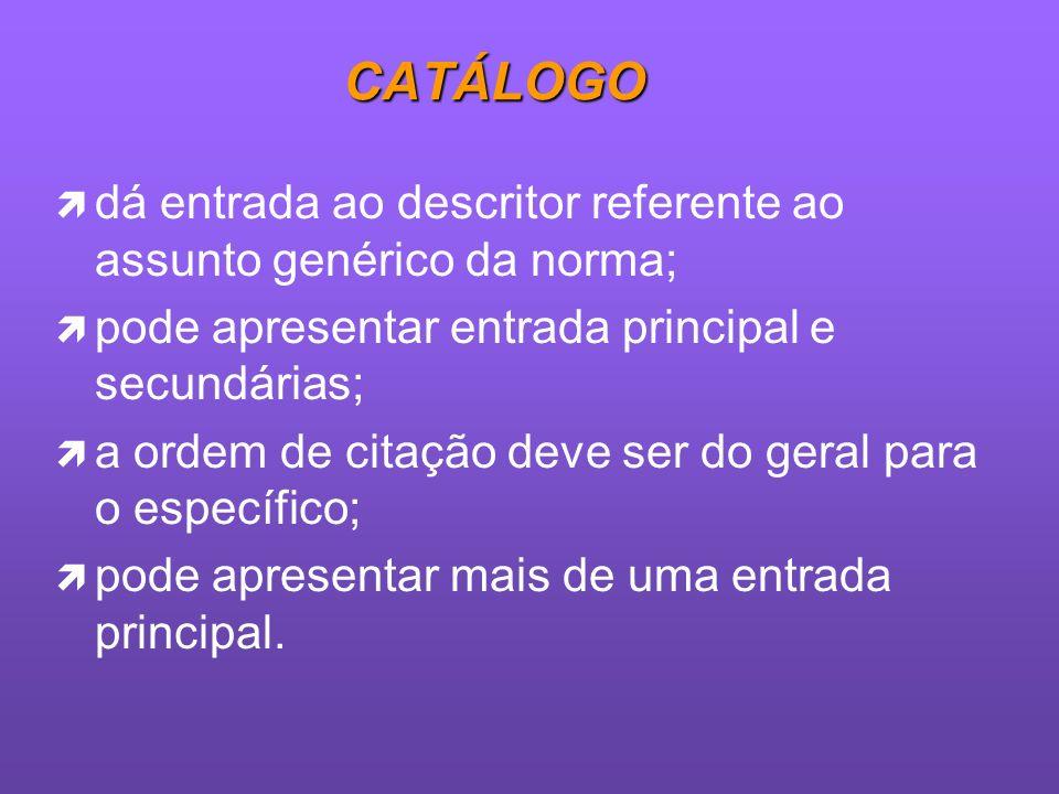 CATÁLOGOdá entrada ao descritor referente ao assunto genérico da norma; pode apresentar entrada principal e secundárias;