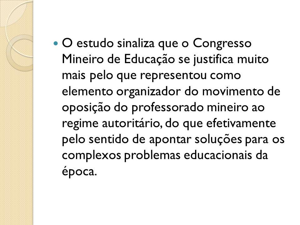 O estudo sinaliza que o Congresso Mineiro de Educação se justifica muito mais pelo que representou como elemento organizador do movimento de oposição do professorado mineiro ao regime autoritário, do que efetivamente pelo sentido de apontar soluções para os complexos problemas educacionais da época.