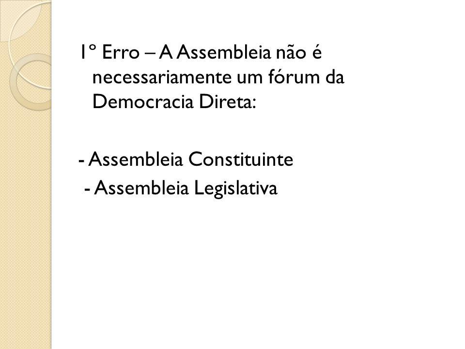 1º Erro – A Assembleia não é necessariamente um fórum da Democracia Direta: - Assembleia Constituinte - Assembleia Legislativa