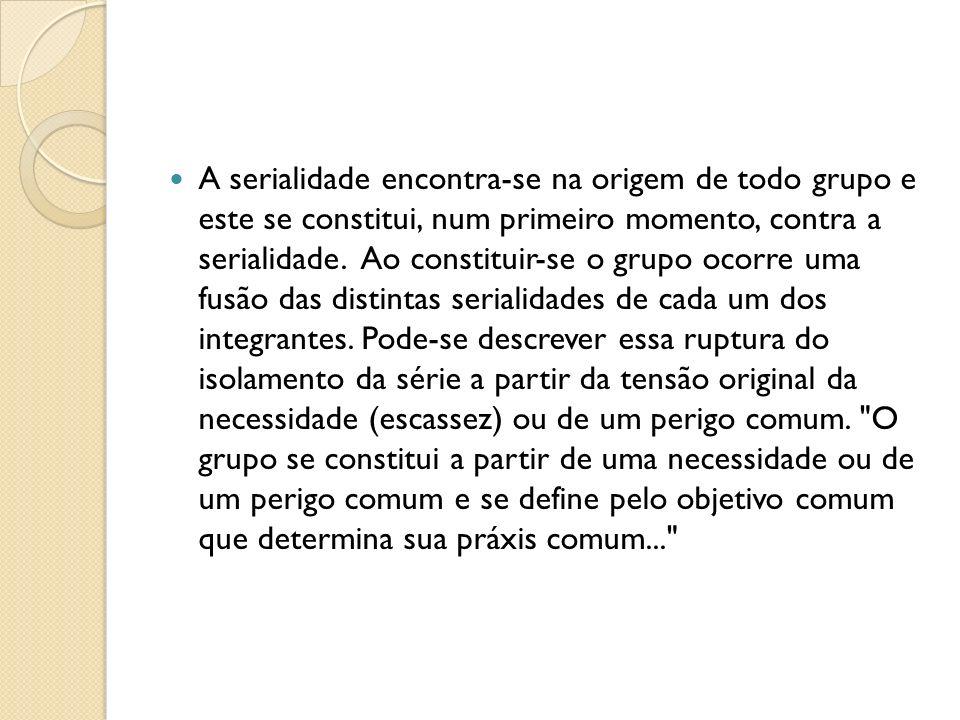 A serialidade encontra-se na origem de todo grupo e este se constitui, num primeiro momento, contra a serialidade.