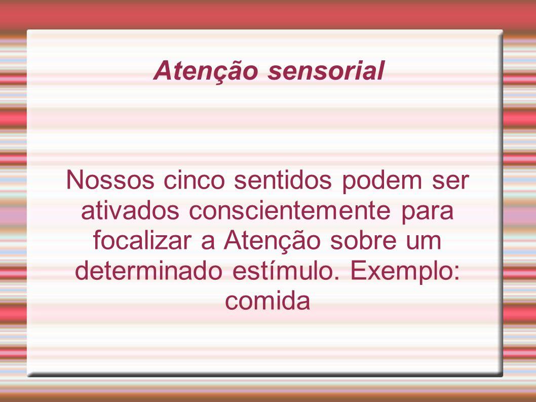 Atenção sensorial Nossos cinco sentidos podem ser ativados conscientemente para focalizar a Atenção sobre um determinado estímulo.